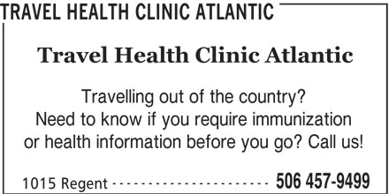 Travel Health Clinic Atlantic (506-457-9499) - Display Ad - TRAVEL HEALTH CLINIC ATLANTIC Travel Health Clinic Atlantic Travelling out of the country? Need to know if you require immunization or health information before you go? Call us! ---------------------- 506 457-9499 1015 Regent TRAVEL HEALTH CLINIC ATLANTIC Travel Health Clinic Atlantic Travelling out of the country? Need to know if you require immunization or health information before you go? Call us! ---------------------- 506 457-9499 1015 Regent