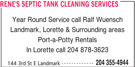 Rene's Septic Tank Cleaning Services (204-355-4944) - Display Ad - RENE'S SEPTIC TANK CLEANING SERVICES Year Round Service call Ralf Wuensch Landmark, Lorette & Surrounding areas Port-a-Potty Rentals In Lorette call 204 878-3623 ------------- 204 355-4944 144 3rd St E Landmark
