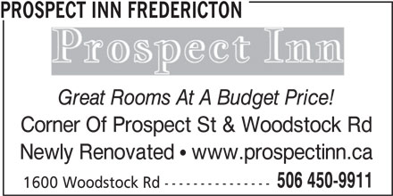 Prospect Inn Fredericton (506-450-9911) - Display Ad - 1600 Woodstock Rd--------------- 506 450-9911 PROSPECT INN FREDERICTON Great Rooms At A Budget Price! Corner Of Prospect St & Woodstock Rd Newly Renovated   www.prospectinn.ca