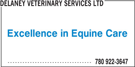 Delaney Veterinary Services Ltd (780-922-3647) - Display Ad - DELANEY VETERINARY SERVICES LTD Excellence in Equine Care ---------------------------------- 780 922-3647 DELANEY VETERINARY SERVICES LTD Excellence in Equine Care ---------------------------------- 780 922-3647