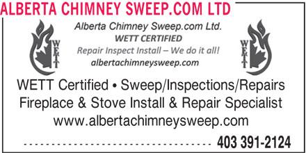 Alberta Chimney Sweep.com Ltd (403-391-2124) - Display Ad - WETT Certified   Sweep/Inspections/Repairs Fireplace & Stove Install & Repair Specialist www.albertachimneysweep.com ---------------------------------- 403 391-2124 ALBERTA CHIMNEY SWEEP.COM LTD