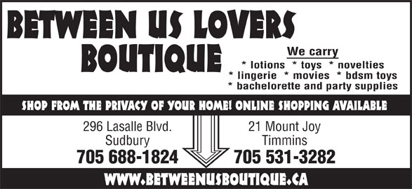 Between Us Lovers Boutique (705-688-1824) - Display Ad - BETWEEN US LOVERS We carry * lotions  * toys  * novelties BOUTIQUE * lingerie  * movies  * bdsm toys * bachelorette and party supplies SHOP FROM THE PRIVACY OF YOUR HOME! ONLINE SHOPPING AVAILABLE 296 Lasalle Blvd. 21 Mount Joy Sudbury Timmins 705 688-1824 705 531-3282 www.betweenusboutique.ca BETWEEN US LOVERS We carry * lotions  * toys  * novelties BOUTIQUE * lingerie  * movies  * bdsm toys * bachelorette and party supplies SHOP FROM THE PRIVACY OF YOUR HOME! ONLINE SHOPPING AVAILABLE 296 Lasalle Blvd. 21 Mount Joy Sudbury Timmins 705 688-1824 705 531-3282 www.betweenusboutique.ca