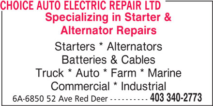 Choice Auto Electric Repair Ltd (403-340-2773) - Display Ad - CHOICE AUTO ELECTRIC REPAIR LTD Specializing in Starter & Alternator Repairs Starters * Alternators Batteries & Cables Truck * Auto * Farm * Marine Commercial * Industrial 403 340-2773 6A-6850 52 Ave Red Deer ----------