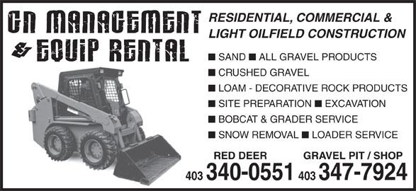 G N Management & Equip Rental (403-340-0551) - Display Ad - CRUSHED GRAVEL LOAM - DECORATIVE ROCK PRODUCTS SITE PREPARATION EXCAVATION BOBCAT & GRADER SERVICE SNOW REMOVAL LOADER SERVICE RED DEER GRAVEL PIT / SHOP 403 403 340-0551 403347-7924 GRAVEL PIT / SHOP 403 403 340-0551 403347-7924 RESIDENTIAL, COMMERCIAL & LIGHT OILFIELD CONSTRUCTION SAND ALL GRAVEL PRODUCTS RESIDENTIAL, COMMERCIAL & LIGHT OILFIELD CONSTRUCTION SAND ALL GRAVEL PRODUCTS CRUSHED GRAVEL LOAM - DECORATIVE ROCK PRODUCTS SITE PREPARATION EXCAVATION BOBCAT & GRADER SERVICE SNOW REMOVAL LOADER SERVICE RED DEER
