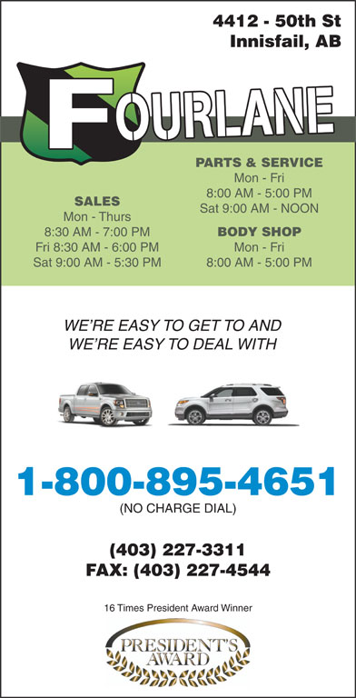 Fourlane Ford Sales Ltd (403-227-3311) - Annonce illustrée======= - 4412 - 50th St Innisfail, AB PARTS & SERVICE Mon - Fri 8:00 AM - 5:00 PM SALES Sat 9:00 AM - NOON Mon - Thurs 8:30 AM - 7:00 PM BODY SHOP Fri 8:30 AM - 6:00 PM Mon - Fri Sat 9:00 AM - 5:30 PM 8:00 AM - 5:00 PM WE RE EASY TO GET TO AND WE RE EASY TO DEAL WITH 1-800-895-4651 (NO CHARGE DIAL) (403) 227-3311 FAX: (403) 227-4544 16 Times President Award Winner