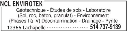 NCL Envirotek (514-737-9139) - Annonce illustrée======= - NCL ENVIROTEK Géotechnique - Études de sols - Laboratoire (Sol, roc, béton, granulat) - Environnement (Phases I à IV) Décontamination - Drainage - Pyrite ------------------ 514 737-9139 12366 Lachapelle
