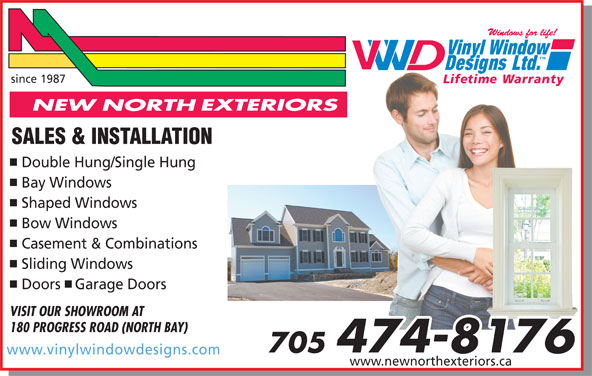 New North Exteriors (705-474-8176) - Display Ad - since 1987 Lifetime WarrantyeWarranty SALES & INSTALLATION Double Hung/Single Hung Bay Windows Shaped Windows Bow Windows Casement & Combinations Sliding Windows Doors Garage Doors VISIT OUR SHOWROOM AT 180 PROGRESS ROAD (NORTH BAY) 705 474-8176 www.vinylwindowdesigns.com www.newnorthexteriors.ca