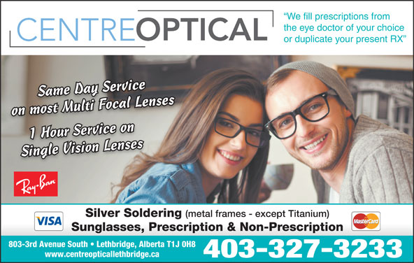Centre Optical (403-327-3233) - Display Ad - 403-327-3233 We fill prescriptions from the eye doctor of your choice or duplicate your present RX l LensenssMultiFocalLeSame Day ServiceSame Day Ser vice ivr on most Multi Focal Lenseson most Multi F oc aSame Day Service 1 Hour Servi ce oni 1 Hour Service onSingle Vision Lensesses Single Vision Lenses Silver Soldering (metal frames - except Titanium) Sunglasses, Prescription & Non-Prescription 803-3rd Avenue South   Lethbridge, Alberta T1J 0H8 www.centreopticallethbridge.ca 403-327-3233 We fill prescriptions from the eye doctor of your choice or duplicate your present RX l LensenssMultiFocalLeSame Day ServiceSame Day Ser vice ivr on most Multi Focal Lenseson most Multi F oc aSame Day Service 1 Hour Servi ce oni 1 Hour Service onSingle Vision Lensesses Single Vision Lenses Silver Soldering (metal frames - except Titanium) Sunglasses, Prescription & Non-Prescription 803-3rd Avenue South   Lethbridge, Alberta T1J 0H8 www.centreopticallethbridge.ca