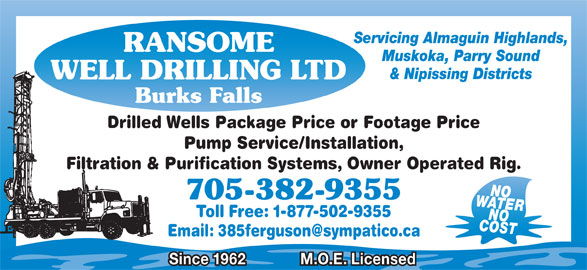 Ransome Well Drilling Ltd (705-382-9355) - Display Ad - Servicing Almaguin Highlands, RANSOME Muskoka, Parry Sound & Nipissing Districts WELL DRILLING LTD Burks Falls Drilled Wells Package Price or Footage Price Pump Service/Installation, Filtration & Purification Systems, Owner Operated Rig. WATERNO 705-382-9355 Toll Free: 1-877-502-9355 COSTNO Since 1962 M.O.E. Licensed