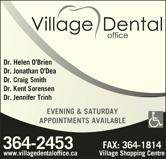 Village Dental Office (709-364-2453) - Display Ad - Dr. Helen O BrienDr. Helen O Brien Dr. Jonathan O DeaDr. Jonathan O Dea Dr. Jennifer TrinhDr. Jennifer Trinh EVENING & SATURDAYEVENING & SATURDAY APPOINTMENTS AVAILABLEAPPOINTMENTS AVAILABLE www.villagedentaloffice.ca Village Shopping Centre
