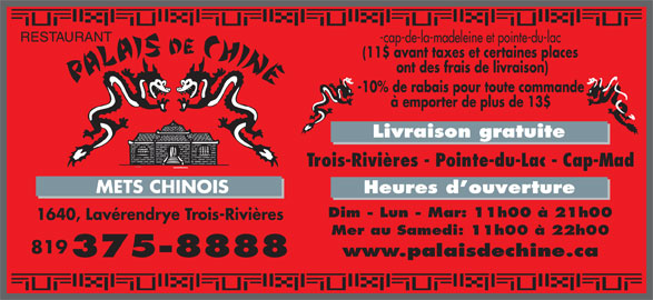 Palais de Chine (819-375-8888) - Annonce illustrée======= - -cap-de-la-madeleine et pointe-du-lac (11$ avant taxes et certaines places ont des frais de livraison) -10% de rabais pour toute commande à emporter de plus de 13$ Livraison gratuite Trois-Rivières - Pointe-du-Lac - Cap-Mad METS CHINOIS Heures d ouverture Dim - Lun - Mar: 11h00 à 21h00 1640, Lavérendrye Trois-Rivières Mer au Samedi: 11h00 à 22h00 819 www.palaisdechine.ca 375-8888 RESTAURANT