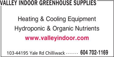Valley Indoor Greenhouse Supplies (604-702-1169) - Display Ad - VALLEY INDOOR GREENHOUSE SUPPLIES Heating & Cooling Equipment Hydroponic & Organic Nutrients www.valleyindoor.com 604 702-1169 103-44195 Yale Rd Chilliwack ------