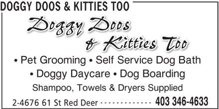 Doggy Doos & Kitties Too (403-346-4633) - Display Ad - DOGGY DOOS & KITTIES TOO Pet Grooming   Self Service Dog Bath Doggy Daycare   Dog Boarding Shampoo, Towels & Dryers Supplied ------------- 403 346-4633 2-4676 61 St Red Deer DOGGY DOOS & KITTIES TOO Pet Grooming   Self Service Dog Bath Doggy Daycare   Dog Boarding Shampoo, Towels & Dryers Supplied ------------- 403 346-4633 2-4676 61 St Red Deer