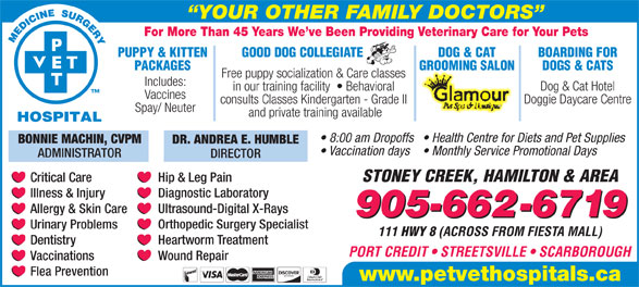 Pet Vet Hospitals (905-662-6719) - Display Ad - YOUR OTHER FAMILY DOCTORS For More Than 45 Years We ve Been Providing Veterinary Care for Your Pets PUPPY & KITTEN GOOD DOG COLLEGIATE DOG & CAT BOARDING FOR PACKAGES GROOMING SALON DOGS & CATS Free puppy socialization & Care classes Includes: Dog & Cat Hotel in our training facility    Behavioral Vaccines Doggie Daycare Centre consults Classes Kindergarten - Grade II Spay/ Neuter and private training available 8:00 am Dropoffs  Health Centre for Diets and Pet Supplies BONNIE MACHIN, CVPM DR. ANDREA E. HUMBLE Vaccination days  Monthly Service Promotional Days ADMINISTRATOR DIRECTOR STONEY CREEK, HAMILTON & AREA Critical Care Hip & Leg Pain Diagnostic Laboratory Illness & Injury Ultrasound-Digital X-Rays Allergy & Skin Care 905-662-6719 Orthopedic Surgery Specialist Urinary Problems 111 HWY 8 (ACROSS FROM FIESTA MALL) Heartworm Treatment Dentistry PORT CREDIT   STREETSVILLE   SCARBOROUGH Wound Repair Vaccinations Flea Prevention www.petvethospitals.ca