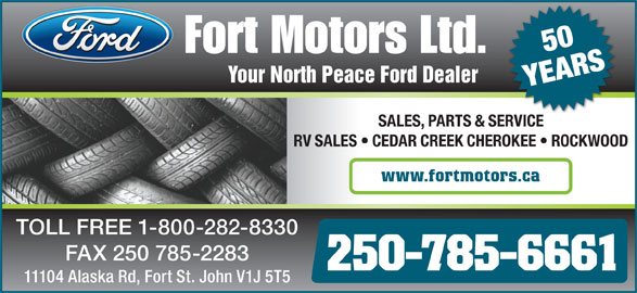Fort Motors (250-785-6661) - Annonce illustrée======= - 50 Your North Peace Ford Dealer YEARS SALES, PARTS & SERVICEVICESER RV SALES   CEDAR CREEK CHEROKEE   ROCKWOOD www.fortmotors.ca TOLL FREE 1-800-282-8330 250-785-6661 11104 Alaska Rd, Fort St. John V1J 5T5 FAX 250 785-2283