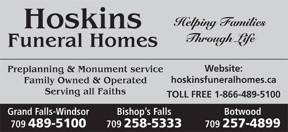 Hoskins Funeral Homes Ltd (709-489-5100) - Display Ad - Helping Families Hoskins Through Life Funeral Homes Website: Preplanning & Monument service hoskinsfuneralhomes.ca Family Owned & Operated Serving all Faiths TOLL FREE 1-866-489-5100 BotwoodGrand Falls-Windsor Bishop s Falls 709 257-4899 709 489-5100 709 258-5333