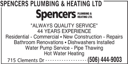 "Spencers Plumbing & Heating Ltd (506-444-9003) - Display Ad - ""ALWAYS QUALITY SERVICE"" 44 YEARS EXPERIENCE Residential - Commercial   New Construction - Repairs Bathroom Renovations   Dishwashers Installed Water Pump Service - Pipe Thawing Hot Water Heating ------------------ (506) 444-9003 715 Clements Dr SPENCERS PLUMBING & HEATING LTD"