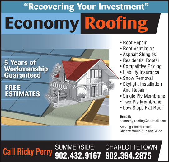 Economy Roofing (902-432-9167) - Display Ad - FREE And Repair ESTIMATES Single Ply Membrane Two Ply Membrane Low Slope Flat Roof Email: Serving Summerside,Serving Summerside, Charlottetown & Island WideCharlottetown & Island Wide SUMMERSIDE CHARLOTTETOWN Call Ricky Perry 902.432.9167 902.394.2875 Recovering Your Investment Economy Roofing Roof Repair  Roof Repair Roof Ventilation  Roof Ventilation Asphalt Shingles Residential Roofer 5 Years of Competitive Pricing Workmanship Liability Insurance Guaranteed Snow Removal Skylight Installation