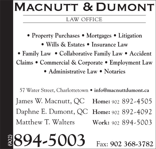 Macnutt & Dumont (902-894-5003) - Display Ad - LAW OFFICE Property Purchases   Mortgages   Litigation Wills & Estates   Insurance Law Claims   Commercial & Corporate   Employment Law Administrative Law   Notaries 57 Water Street, Charlottetown James W. Macnutt, QC Home: 902 892-4505 Daphne E. Dumont, QC Home: 902 892-4092 Matthew T. Walters Work: 902 894-5003 894-5003 Fax: 902 368-3782 Family Law    Collaborative Family Law   Accident