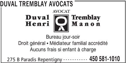 Duval Tremblay Avocats (450-581-1010) - Annonce illustrée======= - DUVAL TREMBLAY AVOCATS Bureau jour-soir Droit général   Médiateur familial accrédité Aucuns frais si enfant à charge ----------- 450 581-1010 275 B Paradis Repentigny