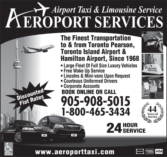 Aeroport Taxi & Limousine Service (1-855-260-7141) - Annonce illustrée======= - The Finest Transportation to & from Toronto Pearson, Toronto Island Airport & Hamilton Airport, Since 1968 Large Fleet Of Full Size Luxury Vehicles Free Wake Up Service Lincolns & Mini-vans Upon Request Courteous Uniformed Drivers Corporate Accounts BOOK ONLINE OR CALL Discounted Flat Rates 905-908-5015 1-800-465-3434 HOUR 24 SERVICE ACCESSIBLE www.aeroporttaxi.com VANS AVAILABLE