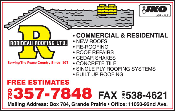 Robideau Roofing Ltd. (780-532-5594) - Display Ad - NEW ROOFS RE-ROOFING ROOF REPAIRS CEDAR SHAKES Serving The Peace Country Since 1978 CONCRETE TILE SINGLE PLY ROOFING SYSTEMS BUILT UP ROOFING FREE ESTIMATES FAX   538-4621 357-7848 780 Mailing Address: Box 784, Grande Prairie   Office: 11050-92nd Ave. COMMERCIAL & RESIDENTIAL