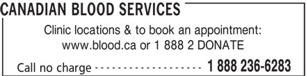 Canadian Blood Services (613-739-2300) - Display Ad - CANADIAN BLOOD SERVICES Clinic locations & to book an appointment: www.blood.ca or 1 888 2 DONATE ------------------- 1 888 236-6283 Call no charge CANADIAN BLOOD SERVICES Clinic locations & to book an appointment: www.blood.ca or 1 888 2 DONATE ------------------- 1 888 236-6283 Call no charge