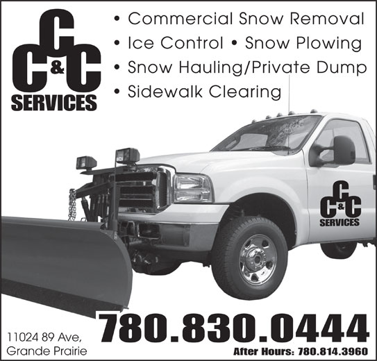 CC & C Services (780-830-0444) - Display Ad - Commercial Snow Removal Ice Control   Snow Plowing Snow Hauling/Private Dump & CC Sidewalk Clearing SERVICES 11024 89 Ave, 780.830.0444 Grande Prairie After Hours: 780.814.3960 Snow Hauling/Private Dump & CC Sidewalk Clearing SERVICES 11024 89 Ave, 780.830.0444 Grande Prairie After Hours: 780.814.3960 Commercial Snow Removal Ice Control   Snow Plowing