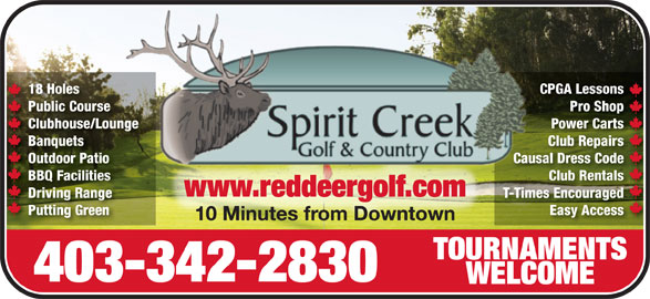 Spirit Creek Golf & Country Club (403-342-2830) - Display Ad - Easy Accessy AccessPutting Green 10 Minutes from Downtown10 Minutes from Downtown TOURNAMENTSTOURNAMENTS 403-342-2830 WELCOMEWELCOME 18 Holes CPGA LessonsCPGA Less18 Holes Public Course Pro ShopPro Shop Course Clubhouse/Lounge Power CartsPower CartsClubhouse/Lounge Banquets Club RepairsClub RepairsBanquets Outdoor Patio Causal Dress CodeOutdoor Patio Causal Dr Code BBQ Facilities Club RentalsClub RentalsBBQ Facilities www.reddeergolf.comwww.reddeergolf.com Driving Range T-Times EncouragedT-Times EncouragedDriving Range Putting Green