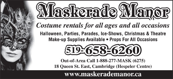 Maskerade Manor (1-888-277-6275) - Display Ad - Costume rentals for all ages and all occasions Halloween, Parties, Parades, Ice-Shows, Christmas & Theatre Make-up Supplies Available   Props For All Occasions 519-519-519- 658-6260658-6260 Out-of-Area Call 1-888-277-MASK (6275) 18 Queen St. East, Cambridge (Hespeler Centre) www.maskerademanor.ca Maskerade Manor