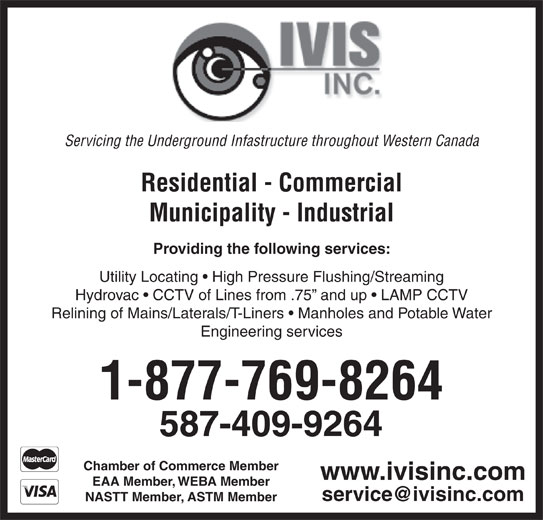 IVIS Inc (780-476-2626) - Annonce illustrée======= - NASTT Member, ASTM Member EAA Member, WEBA Member www.ivisinc.com Servicing the Underground Infastructure throughout Western Canada Residential - Commercial Municipality - Industrial Providing the following services: Utility Locating   High Pressure Flushing/Streaming Hydrovac   CCTV of Lines from .75  and up   LAMP CCTV Relining of Mains/Laterals/T-Liners   Manholes and Potable Water Engineering services 1-877-769-8264 587-409-9264 Chamber of Commerce Member