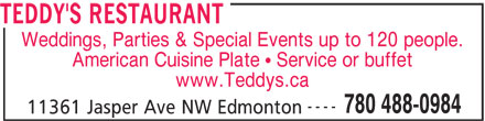 Teddy's Restaurant (780-488-0984) - Display Ad - American Cuisine Plate   Service or buffet www.Teddys.ca ---- 780 488-0984 11361 Jasper Ave NW Edmonton TEDDY'S RESTAURANT Weddings, Parties & Special Events up to 120 people.