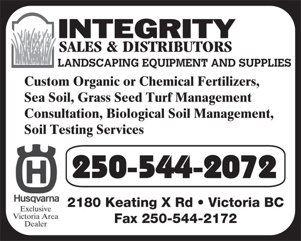 Integrity Sales & Distributors (250-544-2072) - Display Ad - LANDSCAPING EQUIPMENT AND SUPPLIES Custom Organic or Chemical Fertilizers, Sea Soil, Grass Seed Turf Management Consultation, Biological Soil Management, Soil Testing Services 250-544-2072 2180 Keating X Rd   Victoria BC Exclusive Victoria Area Fax 250-544-2172 Dealer
