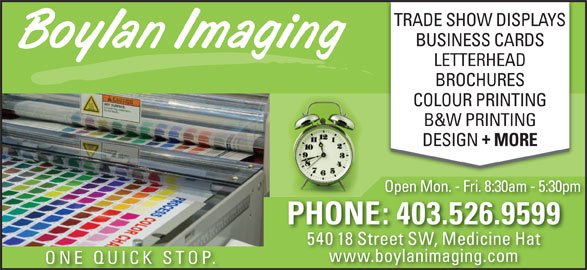 The Boylan Imaging Inc (403-526-9599) - Display Ad - TRADE SHOW DISPLAYS BUSINESS CARDS LETTERHEAD BROCHURES COLOUR PRINTING B&W PRINTING DESIGN MORE Open Mon. - Fri. 8:30am - 5:30pmOpe pm PHONE: 403.526.9599 540 18 Street SW, Medicine Hat www.boylanimaging.com ONE QUICK STOP.