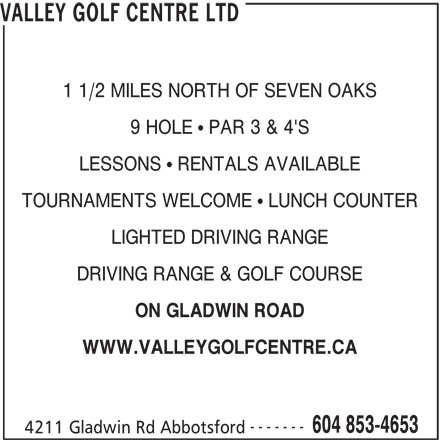Valley Golf Centre (604-853-4653) - Annonce illustrée======= - VALLEY GOLF CENTRE LTD 1 1/2 MILES NORTH OF SEVEN OAKS 9 HOLE   PAR 3 & 4'S LESSONS   RENTALS AVAILABLE TOURNAMENTS WELCOME   LUNCH COUNTER LIGHTED DRIVING RANGE DRIVING RANGE & GOLF COURSE ON GLADWIN ROAD WWW.VALLEYGOLFCENTRE.CA ------- 604 853-4653 4211 Gladwin Rd Abbotsford