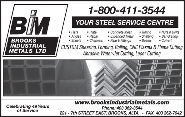 Brooks Industrial Metals Ltd (403-362-3544) - Display Ad - Channels Pipe & Fittings Beams Culvert CUSTOM Shearing, Forming, Rolling, CNC Plasma & Flame Cutting Abrasive Water-Jet Cutting, Laser Cutting www.brooksindustrialmetals.com Celebrating 49 Years Phone: 403 362-3544 of Service 221 - 7th STREET EAST, BROOKS, ALTA.  -  FAX. 403 362-7042 1-800-411-3544 YOUR STEEL SERVICE CENTRE Flats Plate Concrete Mesh Tubing Nuts & Bolts Angles Rebar Expanded Metal Shafting Bar Grating Sheets