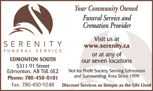 Serenity Funeral Service (780-450-0101) - Display Ad - our seven locations 5311 91 Street Not for Profit Society Serving Edmonton Edmonton, AB T6E 6E2 and Surrounding Area Since 1999 Phone: 780-450-0101 Fax: 780-450-9248 Discover Services as Unique as the Life Lived Your Community Owned Funeral Service and Cremation Provider Visit us at www.serenity.ca or at any of EDMONTON SOUTH