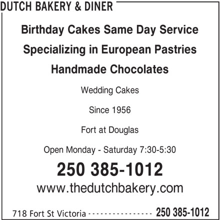 Dutch Bakery & Diner (250-385-1012) - Display Ad - Specializing in European Pastries Handmade Chocolates Wedding Cakes Since 1956 Fort at Douglas Open Monday - Saturday 7:30-5:30 250 385-1012 DUTCH BAKERY & DINER Birthday Cakes Same Day Service www.thedutchbakery.com ---------------- 250 385-1012 718 Fort St Victoria