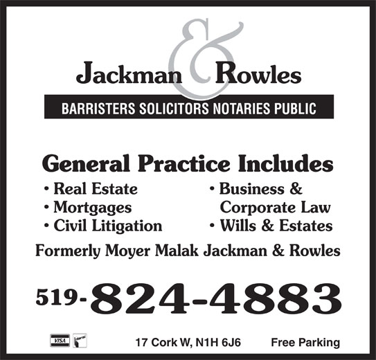 Jackman & Rowles (519-824-4883) - Display Ad - General Practice Includes Real Estate Business & Mortgages Corporate Law Civil Litigation BARRISTERS SOLICITORS NOTARIES PUBLIC Wills & Estates Formerly Moyer Malak Jackman & Rowles 519- 17 Cork W, N1H 6J6 Free Parking