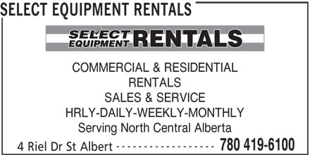 Select Equipment Rentals (780-419-6100) - Display Ad - SELECT EQUIPMENT RENTALS COMMERCIAL & RESIDENTIAL RENTALS SALES & SERVICE HRLY-DAILY-WEEKLY-MONTHLY Serving North Central Alberta ------------------ 780 419-6100 4 Riel Dr St Albert