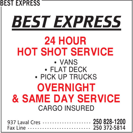 Best Express (250-828-1200) - Annonce illustrée======= - BEST EXPRESS 24 HOUR HOT SHOT SERVICE VANS FLAT DECK PICK UP TRUCKS OVERNIGHT & SAME DAY SERVICE CARGO INSURED 250 828-1200 937 Laval Cres------------------- 250 372-5814 Fax Line-------------------------