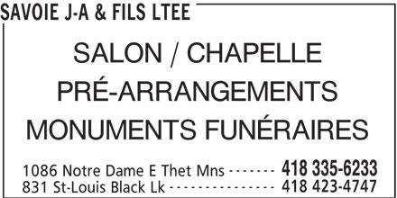 Savoie J-A & Fils Ltée (418-335-6233) - Annonce illustrée======= - SAVOIE J-A & FILS LTEE SALON / CHAPELLE PRÉ-ARRANGEMENTS MONUMENTS FUNÉRAIRES ------- 418 335-6233 1086 Notre Dame E Thet Mns --------------- 418 423-4747 831 St-Louis Black Lk