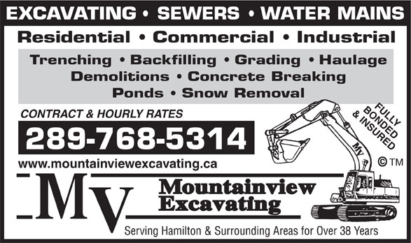 Mountainview Excavating (905-643-3612) - Display Ad - EXCAVATING   SEWERS   WATER MAINS Residential   Commercial   Industrial Trenching   Backfilling   Grading   Haulage Demolitions   Concrete Breaking Ponds   Snow Removal BONDEDFULLY & INSURED CONTRACT & HOURLY RATES 289-768-5314 TM www.mountainviewexcavating.ca EXCAVATING   SEWERS   WATER MAINS Residential   Commercial   Industrial Trenching   Backfilling   Grading   Haulage Demolitions   Concrete Breaking Ponds   Snow Removal BONDEDFULLY CONTRACT & HOURLY RATES 289-768-5314 TM www.mountainviewexcavating.ca & INSURED