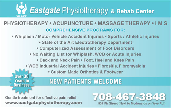 Eastgate Physical Therapy (1985) Ltd (780-467-3848) - Display Ad - WCB Industrial Accident Injuries   Fibrositis, Fibromyalgia Custom Made Orthotics & Footwear NEW PATIENTS WELCOME Gentle treatment for effective pain relief 708-467-3848 Ddl((Ddl((Dmu+(`4),(Ddl((Ddl((Ddl)(`4),(`4&*(Ddl((Ddl((Dmu+(`4),(Ddl((Ddl((Ddl www.eastgatephysiotherapy.com 937 Fir Street (Next to Mcdonalds on Wye Rd.)937 ir Steet (Nt to Mdonalds on Back and Neck Pain   Foot, Heel and Knee Pain PHYSIOTHERAPY   ACUPUNCTURE   MASSAGE THERAPY   I M S COMPREHENSIVE PROGRAMS FOR: Whiplash / Motor Vehicle Accident Injuries   Sports / Athletic Injuries State of the Art Electrotherapy Department Computerized Assessment of Foot Disorders No Waiting List for Whiplash, WCB or Acute Injuries