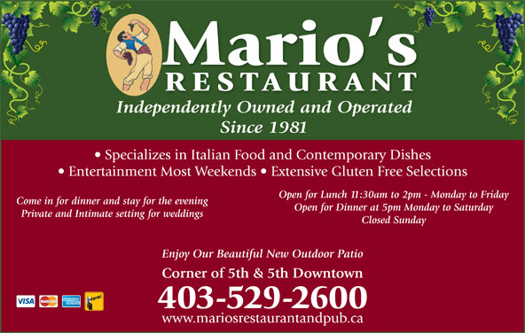 Mario's Restaurant (403-529-2600) - Display Ad - td Since 1981 Specializes in Italian Food and Contemporary Dishes Entertainment Most Weekends   Extensive Gluten Free Selections Open for Lunch 11:30am to 2pm - Monday to Friday Come in for dinner and stay for the evening Mario s RESTAURAN Independently Owned and OperatedpdtlO dOp Open for Dinner at 5pm Monday to Saturday Private and Intimate setting for weddings www.mariosrestaurantandpub.ca Closed Sunday Enjoy Our Beautiful New Outdoor Patio Corner of 5th & 5th Downtown 403-529-2600