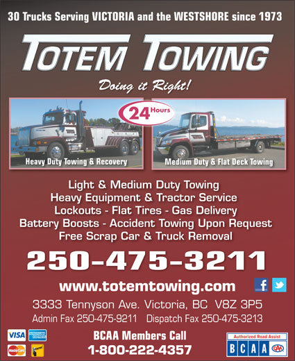 Totem Towing (250-475-3211) - Display Ad - Light & Medium Duty Towing Heavy Equipment & Tractor Service Lockouts - Flat Tires - Gas Delivery Battery Boosts - Accident Towing Upon Request Free Scrap Car & Truck Removal 250-475-3211 www.totemtowing.com 3333 Tennyson Ave. Victoria, BC  V8Z 3P5 Admin Fax 250-475-9211   Dispatch Fax 250-475-3213 BCAA Members Call 1-800-222-4357 30 Trucks Serving VICTORIA and the WESTSHORE since 1973 )7Pu'+u9))]BS3(`*r&'bh;o*#on9)&X8-()7Pu'+u9))]BS3(`*r&'bh;o*#on9)&X8-()7Pu'+u9 Doing it Right!Doing it Right! Hours 24 Heavy Duty Towing & Recoverying & Recovery Medium Duty & Flat Deck TowingMedium Duty &