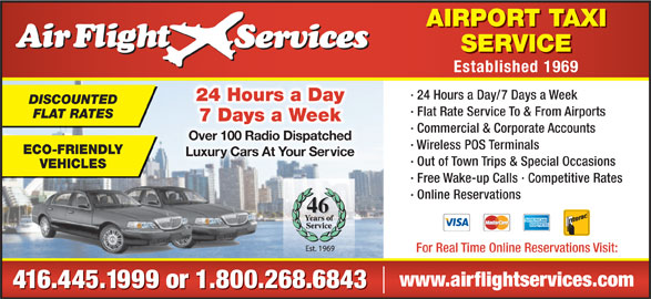 Airflight Services (416-445-1999) - Display Ad - Established 1969 · AIRPORT TAXI SERVICE 24 Hours a Day/7 Days a Week 24 Hours a Day DISCOUNTED · Flat Rate Service To & From Airports FLAT RATES 7 Days a Week · Commercial & Corporate Accounts Over 100 Radio DispatchedOver 100 Radio Dispatched · Wireless POS Terminals ECO-FRIENDLY Luxury Cars At Your ServiceLuxuy Cars At Your Se · Out of Town Trips & Special Occasions VEHICLES · Free Wake-up Calls · Competitive Rates · Online Reservations 46 For Real Time Online Reservations Visit: www.airflightservices.com 416.445.1999 or 1.800.268.6843