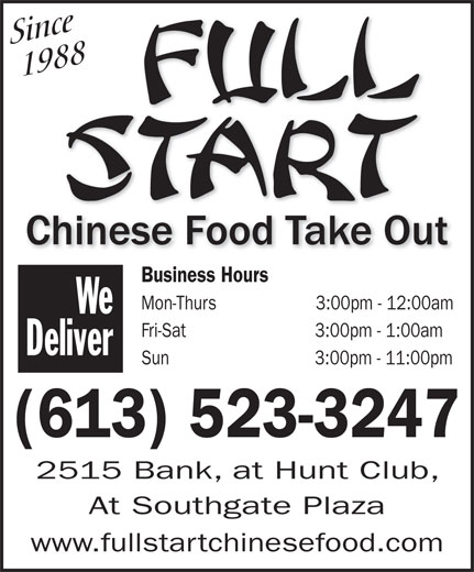 Full Start Chinese Food Take Out (613-523-3247) - Display Ad - Since   1988 Business Hours Mon-Thurs                    3:00pm - 12:00am We Fri-Sat                          3:00pm - 1:00am Deliver Sun                             3:00pm - 11:00pm (613) 523-3247 2515 Bank, at Hunt Club, At Southgate Plaza www.fullstartchinesefood.com
