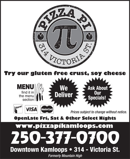 Pizza Pi Kamloops (250-377-0700) - Annonce illustrée======= - Try our gluten free crust, soy cheese Ask About We Our Deliver Specials! Prices subject to change without notice. OpenLate Fri, Sat & Other Select Nights www.pizzapikamloops.com Downtown Kamloops   314 - Victoria St. Formerly Mountain High