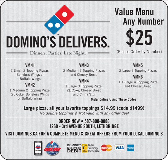 Domino's Pizza (403-327-6666) - Display Ad - Any Number $25 DOMINO S DELIVERS. (Please Order by Number) Dinners. Parties. Late Night. VMN1 VMN3 VMN5 2 Small 2 Topping Pizzas, 2 Medium 3 Topping Pizzas 2 Large 3 Topping Pizzas Boneless Wings or and Cheesy Bread VMN6 Buffalo Wings VMN4 1 X-Large 4 Topping Pizza VMN2 1 Large 3 Topping Pizza, and Cheesy Bread 1 Medium 2 Topping Pizza, 2L Coke, Cheesy Bread 2L Coke, Boneless Wings and Cinna Stix or Buffalo Wings Order Online Using These Codes Large pizza, all your favorite toppings $14.99 (code d1499) No double toppings & Not valid with any other deal ORDER NOW   587-800-0888 1269 - 3rd AVENUE SOUTH, LETHBRIDGE VISIT DOMINOS.CA FOR A COMPLETE MENU & GREAT OFFERS FROM YOUR LOCAL DOMINO S DOMINO S Debit DELIVERY surcharge may apply. DEBIT Value Menu